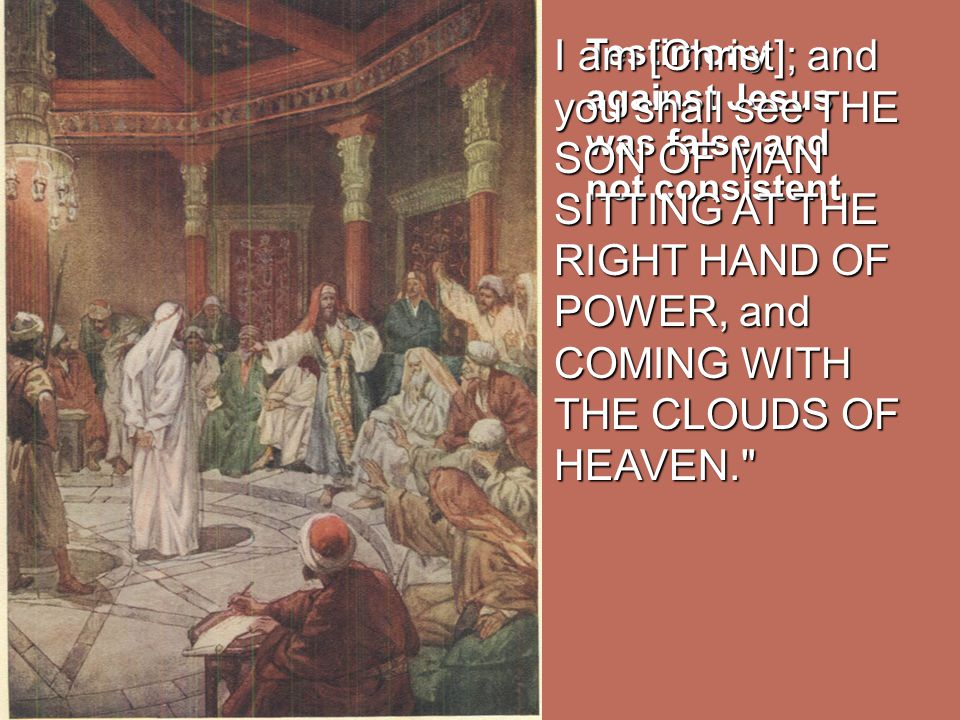 I am [Christ]; and you shall see THE SON OF MAN SITTING AT THE RIGHT HAND OF POWER, and COMING WITH THE CLOUDS OF HEAVEN.